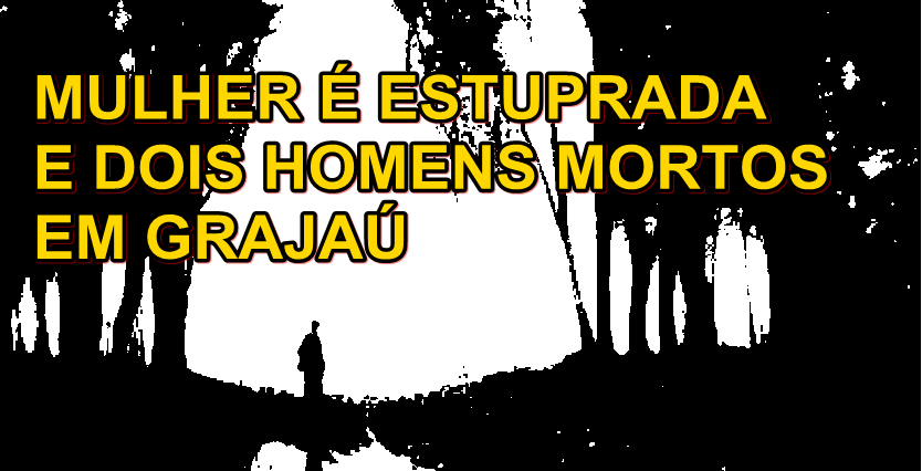 MULHER É ESTUPRADA E DOIS HOMENS MORTOS EM GRAJAÚ